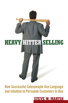 Heavy Hitter Selling : How Successful Salespeople Use Language and Intuition to Persuade Customers to Buy, Paperback / softback Book
