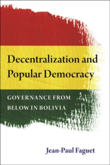 Decentralization and Popular Democracy : Governance from Below in Bolivia, Paperback / softback Book
