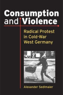 Consumption and Violence : Radical Protest in Cold-War West Germany, Paperback / softback Book