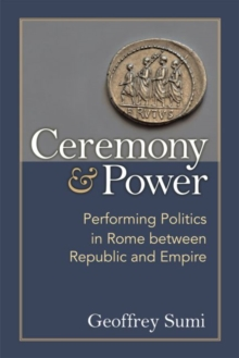 Ceremony and Power : Performing Politics in Rome between Republic and Empire, Paperback / softback Book