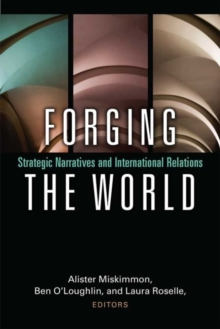 Forging the World : Strategic Narratives and International Relations, Paperback Book