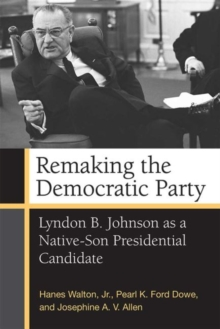 Remaking the Democratic Party : Lyndon B. Johnson as a Native-Son Presidential Candidate, Paperback Book