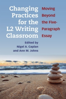 Changing Practices for the L2 Writing Classroom : Moving Beyond the Five-Paragraph Essay, Paperback / softback Book