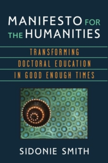 Manifesto for the Humanities : Transforming Doctoral Education in Good Enough Times, Paperback / softback Book