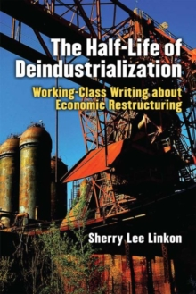 The Half-Life of Deindustrialization : Working-Class Writing about Economic Restructuring, Paperback / softback Book