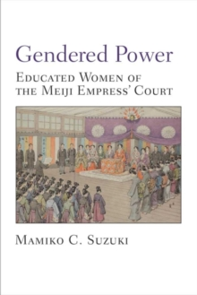 Gendered Power : Educated Women of the Meiji Empress' Court, Paperback / softback Book