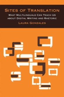 Sites of Translation : What Multilinguals Can Teach Us about Digital Writing and Rhetoric, Paperback / softback Book