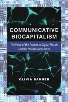 Communicative Biocapitalism : The Voice of the Patient in Digital Health and the Health Humanities, Hardback Book