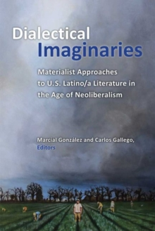 Dialectical Imaginaries : Materialist Approaches to U.S. Latino/a Literature in the Age of Neoliberalism, Hardback Book
