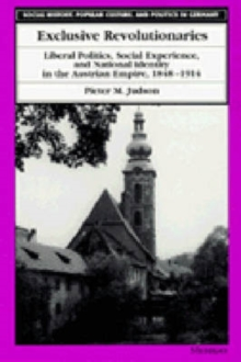 Exclusive Revolutionaries : Liberal Politics, Social Experience and National Identity in the Austrian Empire, 1848-1914, Hardback Book