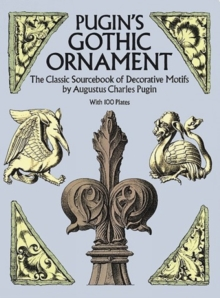 Pugin's Gothic Ornament : The Classic Sourcebook of Decorative Motifs with 100 Plates, Paperback Book
