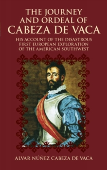 The Journey and Ordeal of Cabeza De Vaca : His Account of the Disasterous First European Exploration of the American Southwest, Paperback / softback Book
