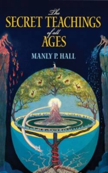 The Secret Teachings of All Ages : An Encyclopedic Outline of Masonic, Hermetic, Qabbalistic and Rosicrucian Symbolical Philosophy, Paperback Book