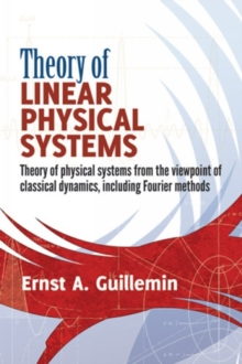 Theory of Linear Physical Systems : Theory of physical systems from the viewpoint of classical dynamics, including Fourier methods, Paperback / softback Book