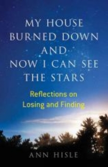 My House Burned Down and Now I Can See the Stars : Reflections on Losing and Finding, Paperback / softback Book