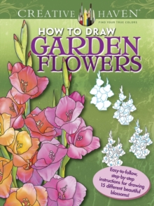Creative Haven How to Draw Garden Flowers : Easy-to-follow, step-by-step instructions for drawing 15 different beautiful blossoms, Paperback Book