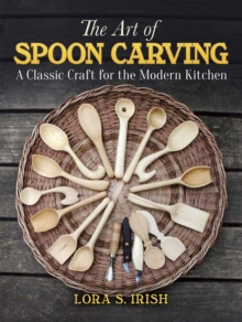 Art of Spoon Carving : A Classic Craft for the Modern Kitchen, Paperback Book