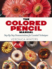 The Colored Pencil Manual: Step-By-Step Demonstrations for Essential Techniques, Paperback / softback Book