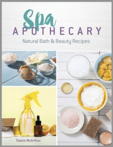 Spa Apothecary : Natural Products to Make for You and Your Home, Paperback / softback Book