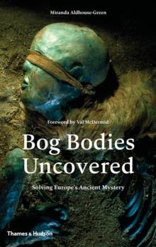 Bog Bodies Uncovered : Solving Europe's Ancient Mystery, Hardback Book