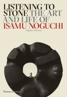 Listening to Stone : The Art and Life of Isamu Noguchi, Hardback Book