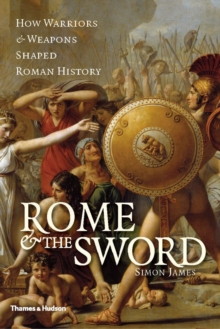 Rome and the Sword: How Warriors and Weapons Shaped AncientRome, Hardback Book