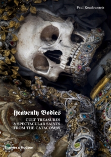 Heavenly Bodies : Cult Treasures and Spectacular Saints from the Catacombs, Hardback Book