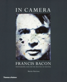 In Camera-Francis Bacon: Photography, Film and the Practiceof Pai, Paperback Book