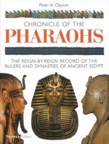 Chronicle of the Pharaohs : The Reign-by-Reign Record of the Rulers and Dynasties of Ancient Egypt, Paperback Book