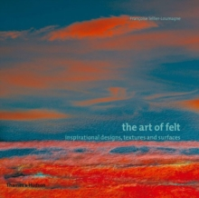 The Art of Felt : Inspirational Designs, Textures and Surfaces, Paperback / softback Book