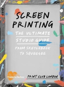 Screenprinting : The Ultimate Studio Guide from Sketchbook to Squeegee, Paperback / softback Book