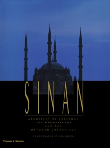 Sinan : Architect of S leyman the Magnificent and the Ottoman Golden Age, Hardback Book