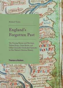 England's Forgotten Past : The Unsung Heroes and Heroines, Valiant Kings, Great Battles and Other Generally Overlooked Episodes in Our Nation's Glorious History, Hardback Book