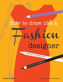 How to Draw Like a Fashion Designer : Inspirational Sketchbooks Tips from Top Designers, Paperback Book