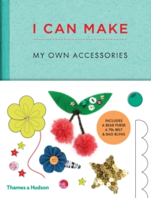 I Can Make My Own Accessories : Easy-to-follow patterns to make and customise fashion accessories, Hardback Book