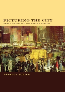 Picturing the City : Urban Vision and the Ashcan School, Hardback Book