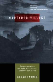 Martyred Village : Commemorating the 1944 Massacre at Oradour-Sur-Glane, Paperback Book