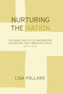 Nurturing the Nation : The Family Politics of Modernizing, Colonizing, and Liberating Egypt, 1805-1923, Paperback / softback Book