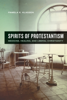 Spirits of Protestantism : Medicine, Healing, and Liberal Christianity, Hardback Book