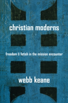Christian Moderns : Freedom and Fetish in the Mission Encounter, Paperback / softback Book