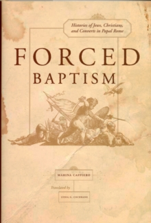 Forced Baptisms : Histories of Jews, Christians, and Converts in Papal Rome, Hardback Book