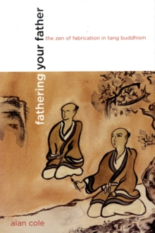 Fathering Your Father : The Zen of Fabrication in Tang Buddhism, Paperback / softback Book