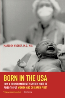 Born in the USA : How a Broken Maternity System Must Be Fixed to Put Women and Children First, Paperback / softback Book