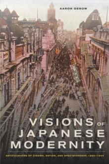 Visions of Japanese Modernity : Articulations of Cinema, Nation, and Spectatorship, 1895-1925, Hardback Book