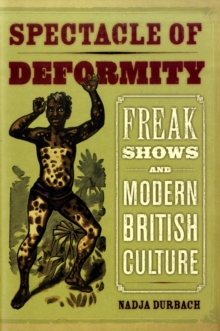 Spectacle of Deformity : Freak Shows and Modern British Culture, Hardback Book
