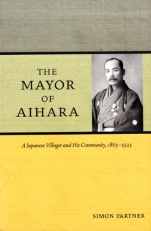 The Mayor of Aihara : A Japanese Villager and His Community, 1865-1925, Paperback / softback Book