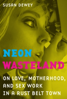 Neon Wasteland : On Love, Motherhood, and Sex Work in a Rust Belt Town, Paperback / softback Book