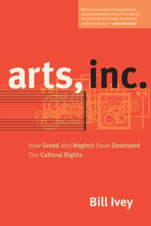 Arts, Inc. : How Greed and Neglect Have Destroyed Our Cultural Rights, Paperback / softback Book