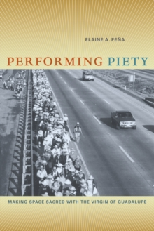 Performing Piety : Making Space Sacred with the Virgin of Guadalupe, Paperback / softback Book