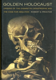 Golden Holocaust : Origins of the Cigarette Catastrophe and the Case for Abolition, Hardback Book